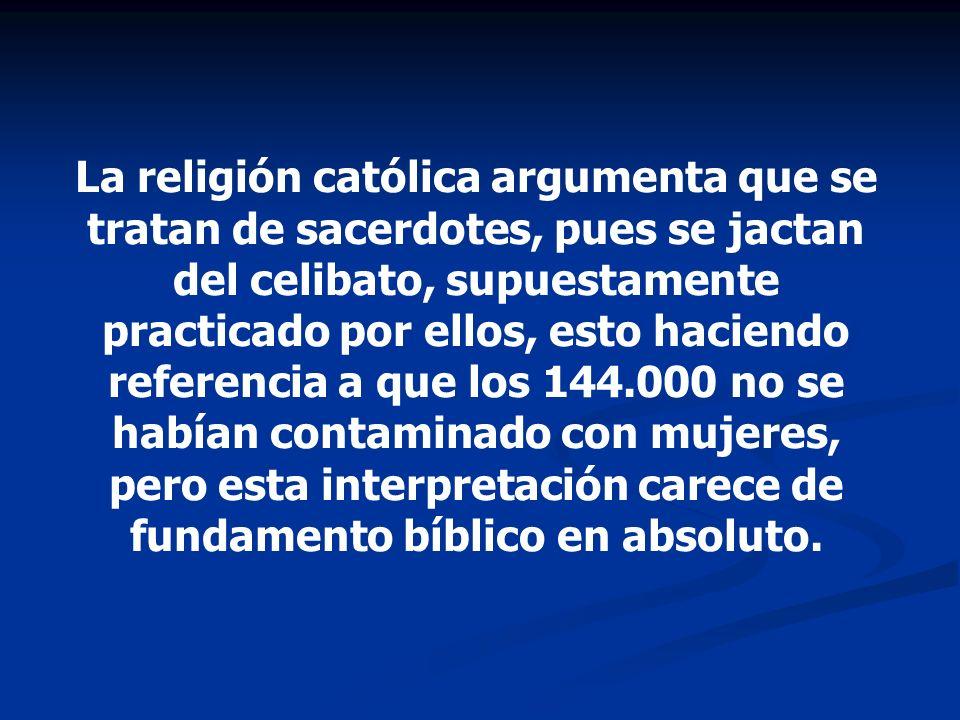 La religión católica argumenta que se tratan de sacerdotes, pues se jactan del celibato, supuestamente practicado por ellos, esto haciendo referencia a que los 144.000 no se habían contaminado con mujeres, pero esta interpretación carece de fundamento bíblico en absoluto.