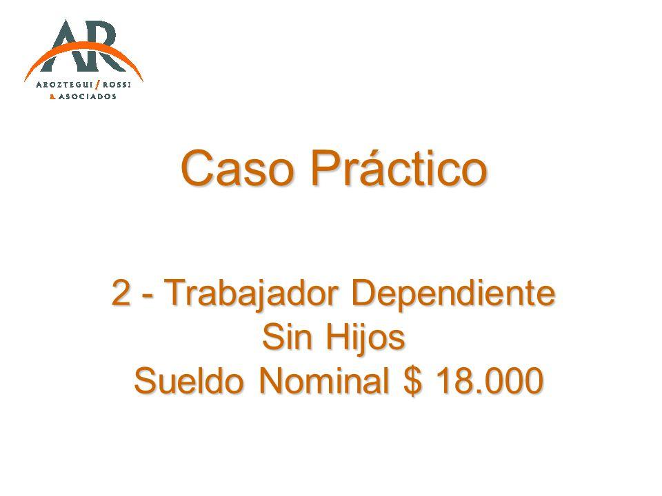 Caso Práctico 2 - Trabajador Dependiente Sin Hijos Sueldo Nominal $ 18