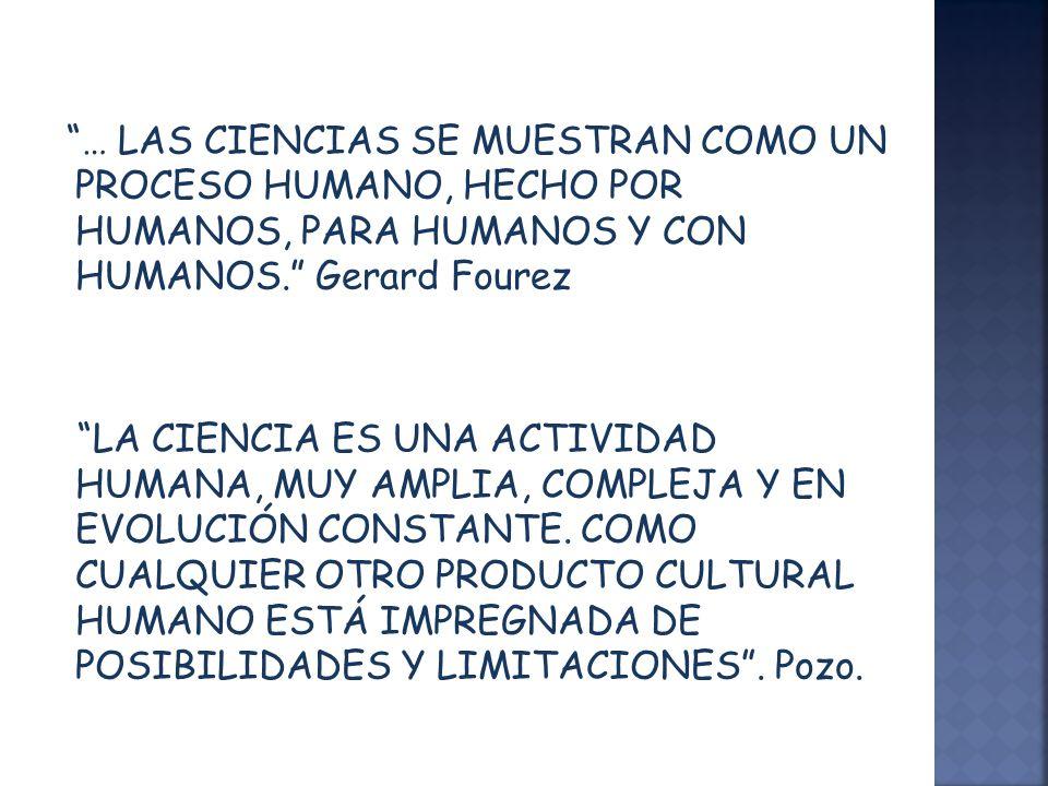 … LAS CIENCIAS SE MUESTRAN COMO UN PROCESO HUMANO, HECHO POR HUMANOS, PARA HUMANOS Y CON HUMANOS. Gerard Fourez