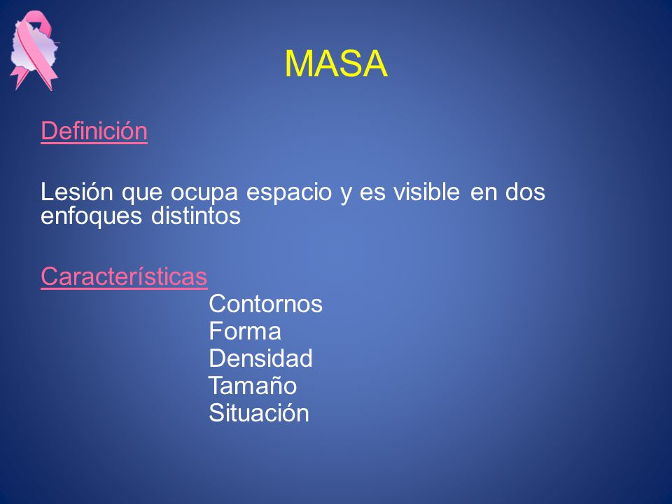 MASA Definición. Lesión que ocupa espacio y es visible en dos enfoques distintos. Características.