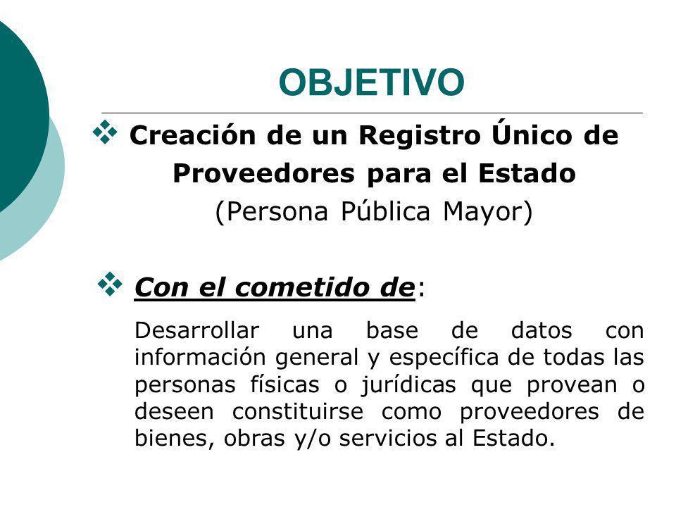 OBJETIVO Creación de un Registro Único de Proveedores para el Estado (Persona Pública Mayor) Con el cometido de:
