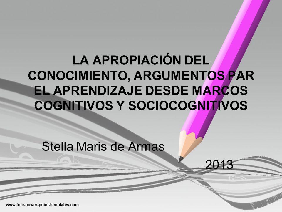 LA APROPIACIÓN DEL CONOCIMIENTO, ARGUMENTOS PAR EL APRENDIZAJE DESDE MARCOS COGNITIVOS Y SOCIOCOGNITIVOS