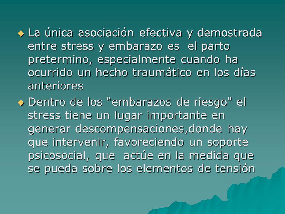 La única asociación efectiva y demostrada entre stress y embarazo es el parto pretermino, especialmente cuando ha ocurrido un hecho traumático en los días anteriores