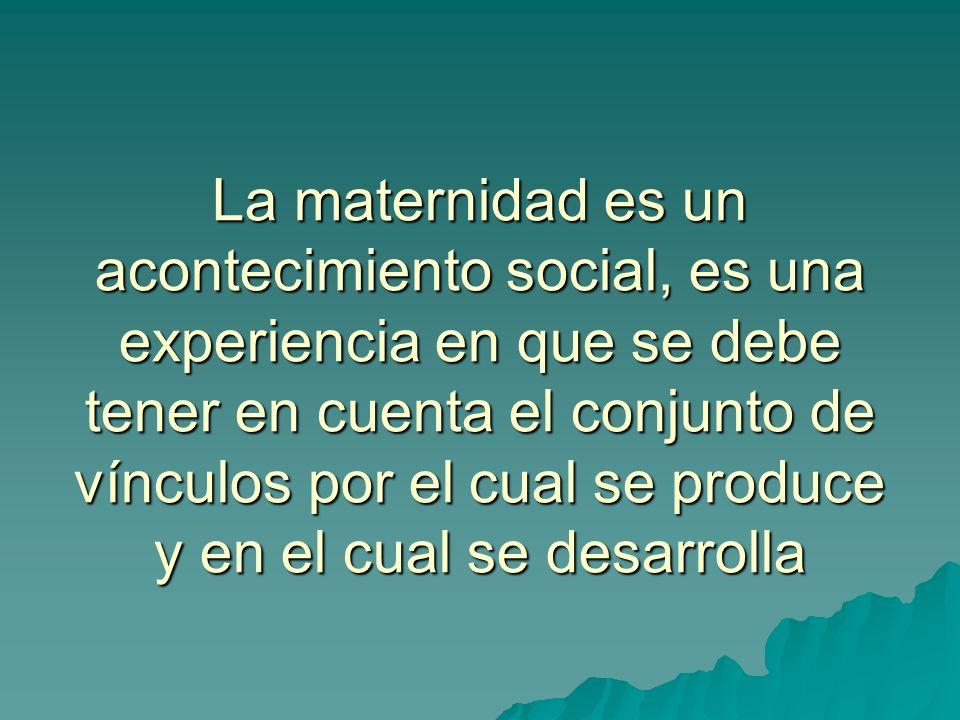 La maternidad es un acontecimiento social, es una experiencia en que se debe tener en cuenta el conjunto de vínculos por el cual se produce y en el cual se desarrolla