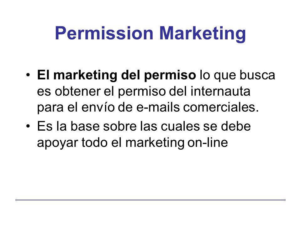 Permission Marketing El marketing del permiso lo que busca es obtener el permiso del internauta para el envío de e-mails comerciales.
