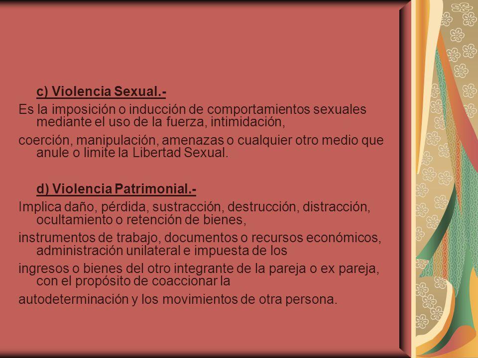 c) Violencia Sexual.- Es la imposición o inducción de comportamientos sexuales mediante el uso de la fuerza, intimidación,