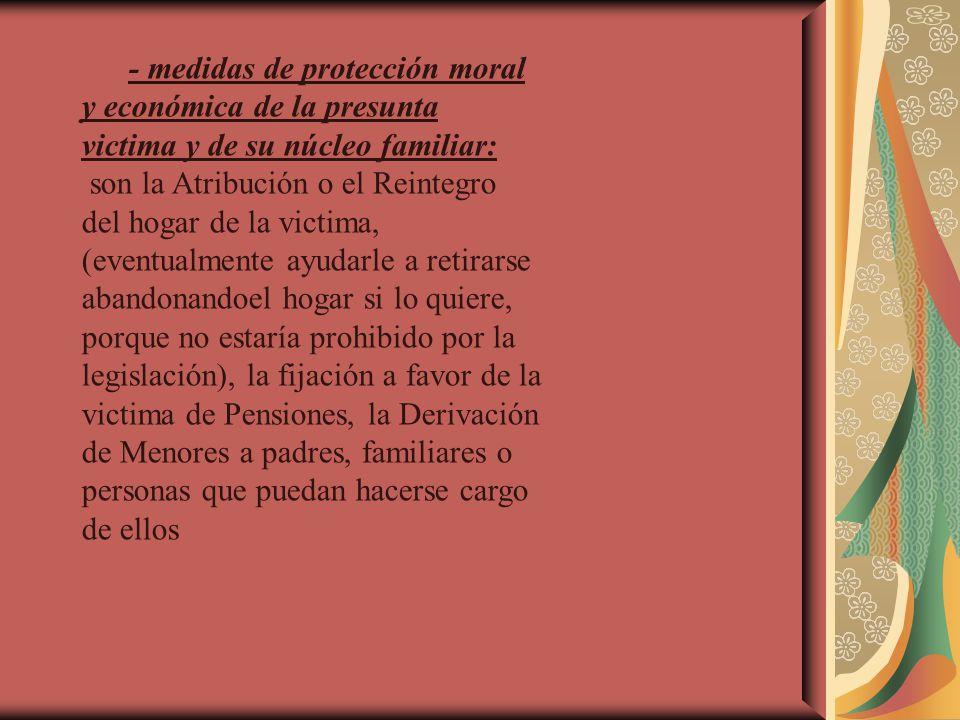 - medidas de protección moral y económica de la presunta victima y de su núcleo familiar: