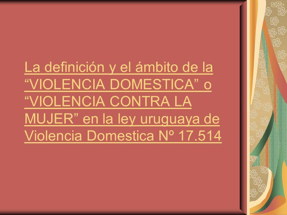 La definición y el ámbito de la VIOLENCIA DOMESTICA o VIOLENCIA CONTRA LA MUJER en la ley uruguaya de Violencia Domestica Nº 17.514