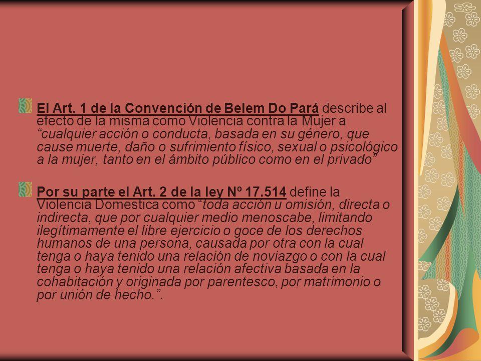 El Art. 1 de la Convención de Belem Do Pará describe al efecto de la misma como Violencia contra la Mujer a cualquier acción o conducta, basada en su género, que cause muerte, daño o sufrimiento físico, sexual o psicológico a la mujer, tanto en el ámbito público como en el privado