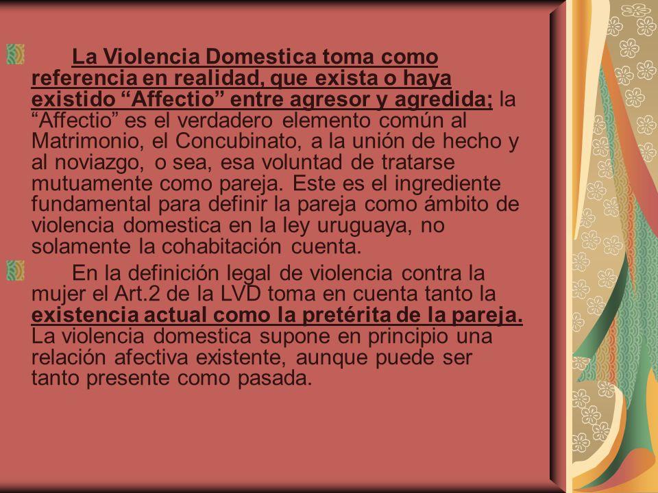 La Violencia Domestica toma como referencia en realidad, que exista o haya existido Affectio entre agresor y agredida; la Affectio es el verdadero elemento común al Matrimonio, el Concubinato, a la unión de hecho y al noviazgo, o sea, esa voluntad de tratarse mutuamente como pareja. Este es el ingrediente fundamental para definir la pareja como ámbito de violencia domestica en la ley uruguaya, no solamente la cohabitación cuenta.