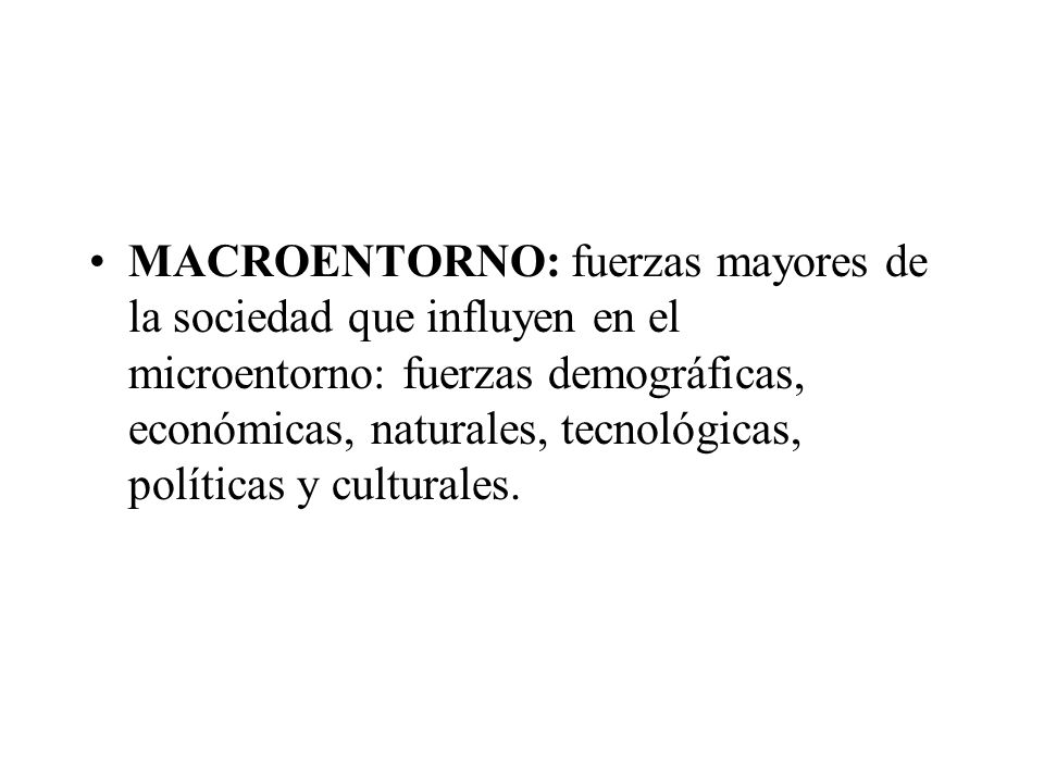 MACROENTORNO: fuerzas mayores de la sociedad que influyen en el microentorno: fuerzas demográficas, económicas, naturales, tecnológicas, políticas y culturales.