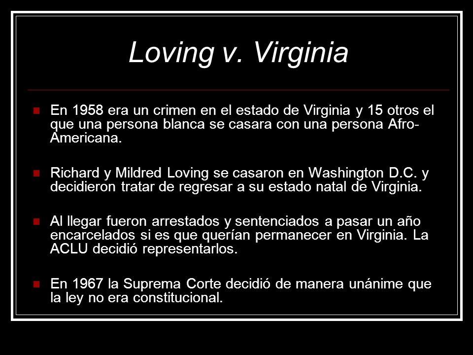Loving v. Virginia En 1958 era un crimen en el estado de Virginia y 15 otros el que una persona blanca se casara con una persona Afro-Americana.