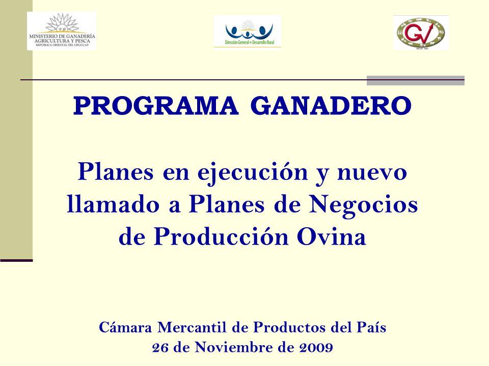PROGRAMA GANADERO Planes en ejecución y nuevo llamado a Planes de Negocios de Producción Ovina Cámara Mercantil de Productos del País 26 de Noviembre de 2009