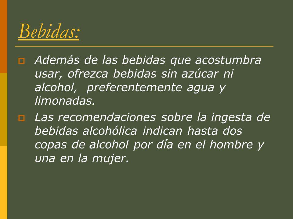 Bebidas: Además de las bebidas que acostumbra usar, ofrezca bebidas sin azúcar ni alcohol, preferentemente agua y limonadas.