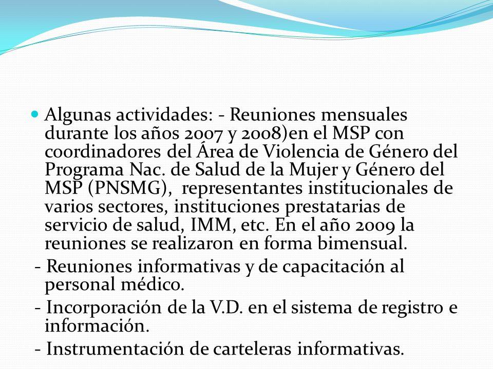 Algunas actividades: - Reuniones mensuales durante los años 2007 y 2008)en el MSP con coordinadores del Área de Violencia de Género del Programa Nac. de Salud de la Mujer y Género del MSP (PNSMG), representantes institucionales de varios sectores, instituciones prestatarias de servicio de salud, IMM, etc. En el año 2009 la reuniones se realizaron en forma bimensual.