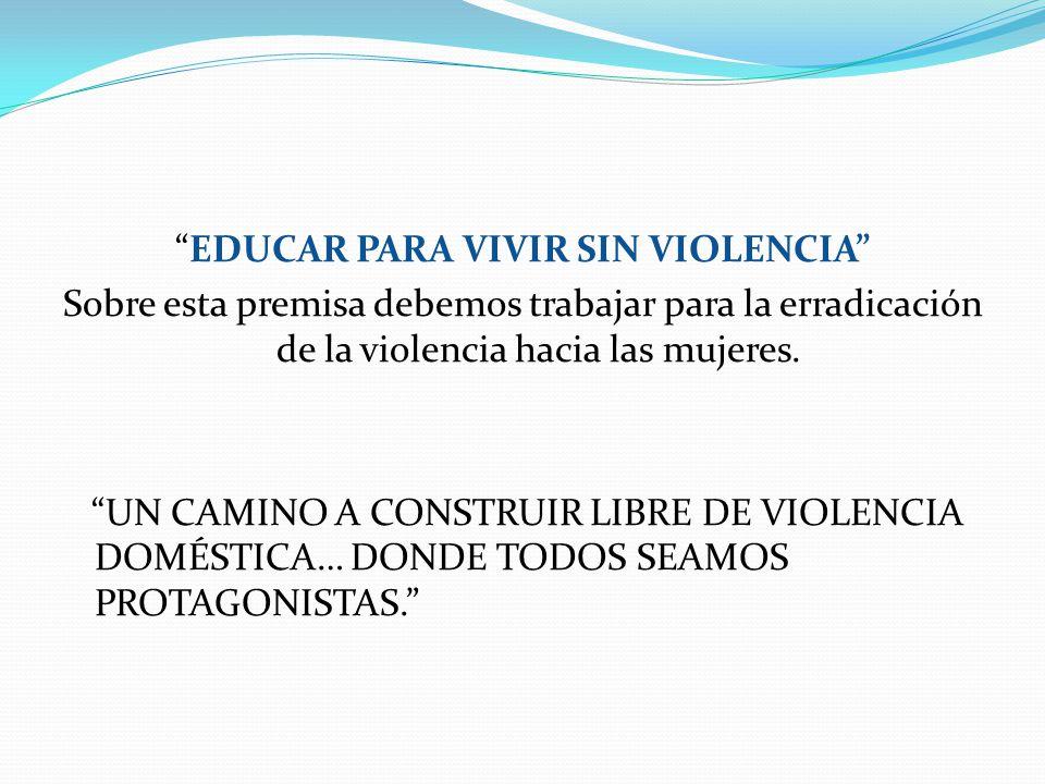 EDUCAR PARA VIVIR SIN VIOLENCIA Sobre esta premisa debemos trabajar para la erradicación de la violencia hacia las mujeres.