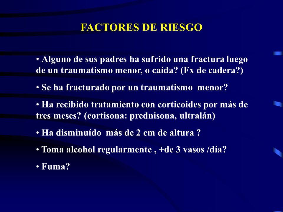 FACTORES DE RIESGO Alguno de sus padres ha sufrido una fractura luego de un traumatismo menor, o caída (Fx de cadera )