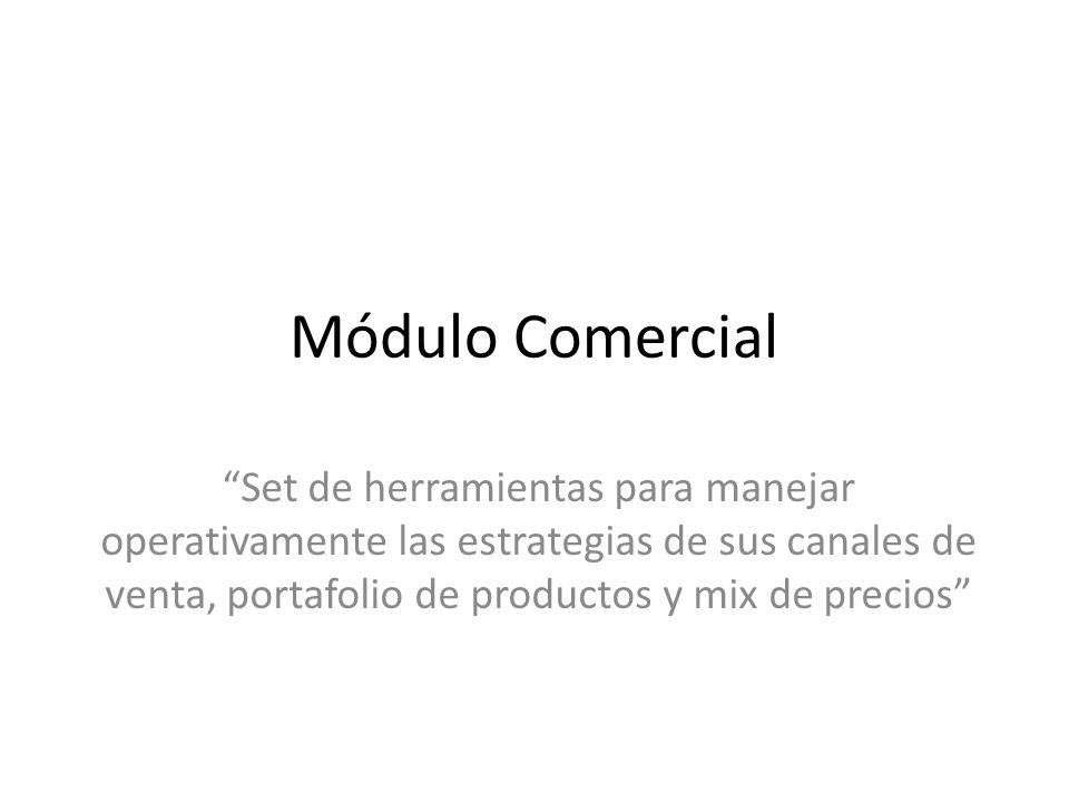 Módulo Comercial Set de herramientas para manejar operativamente las estrategias de sus canales de venta, portafolio de productos y mix de precios