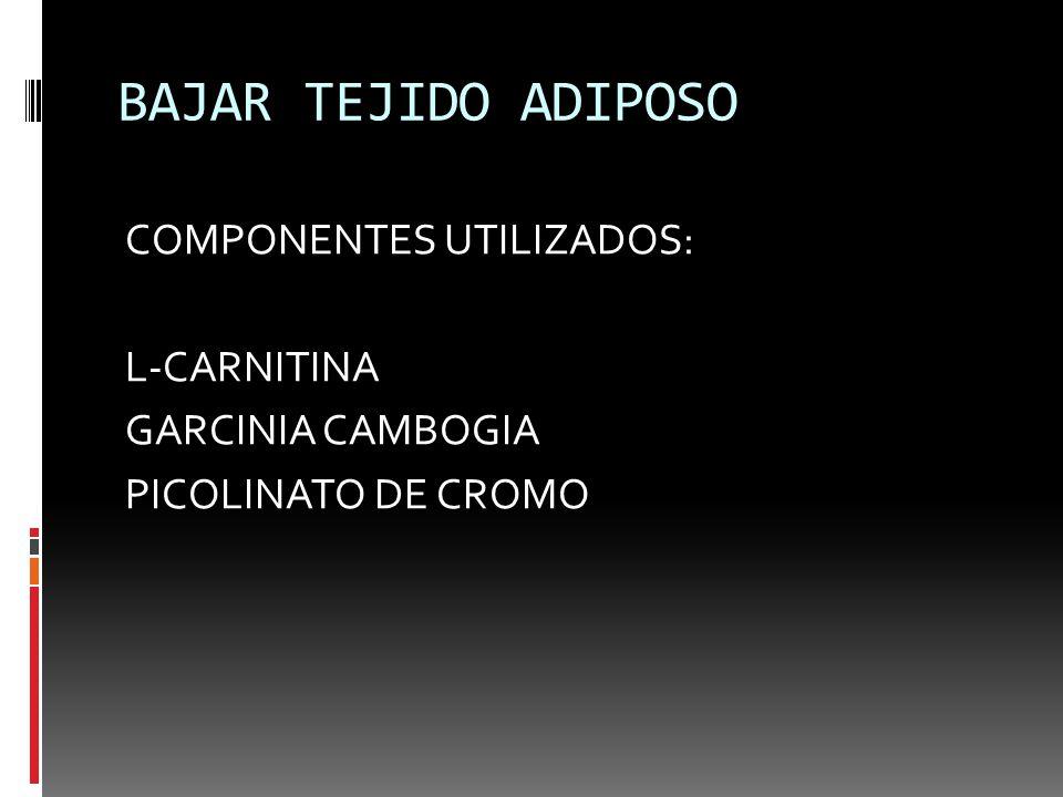 BAJAR TEJIDO ADIPOSO COMPONENTES UTILIZADOS: L-CARNITINA GARCINIA CAMBOGIA PICOLINATO DE CROMO