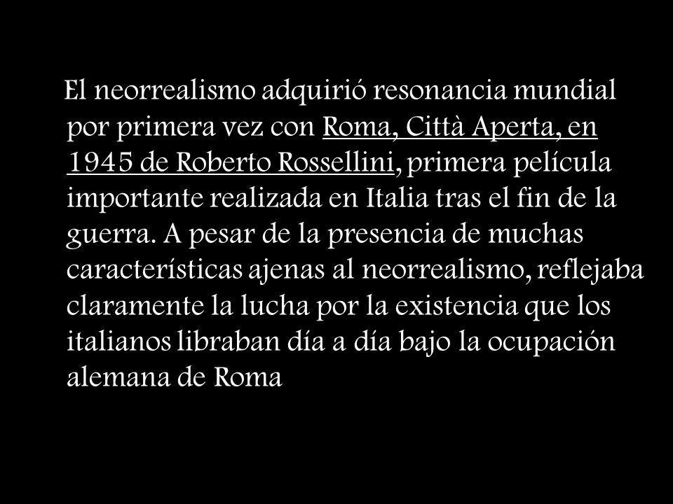 El neorrealismo adquirió resonancia mundial por primera vez con Roma, Città Aperta, en 1945 de Roberto Rossellini, primera película importante realizada en Italia tras el fin de la guerra.