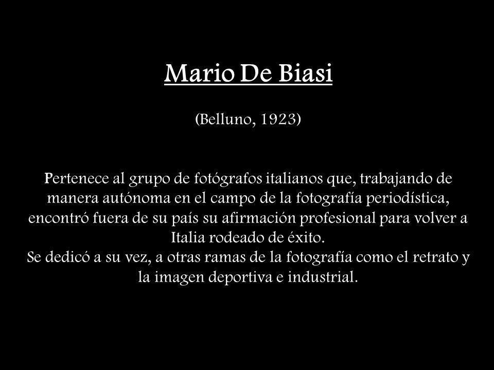 Mario De Biasi (Belluno, 1923) Pertenece al grupo de fotógrafos italianos que, trabajando de manera autónoma en el campo de la fotografía periodística, encontró fuera de su país su afirmación profesional para volver a Italia rodeado de éxito.