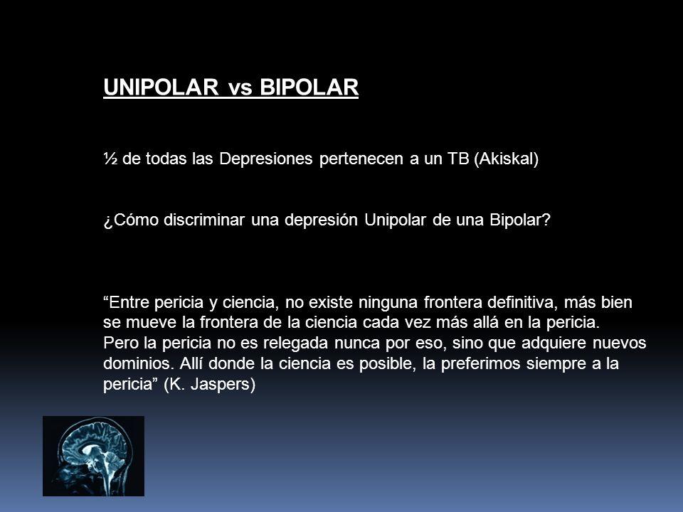 UNIPOLAR vs BIPOLAR ½ de todas las Depresiones pertenecen a un TB (Akiskal) ¿Cómo discriminar una depresión Unipolar de una Bipolar