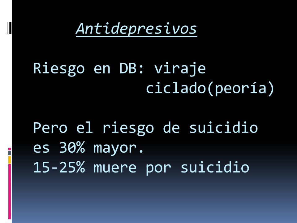 Antidepresivos Riesgo en DB: viraje ciclado(peoría) Pero el riesgo de suicidio es 30% mayor.