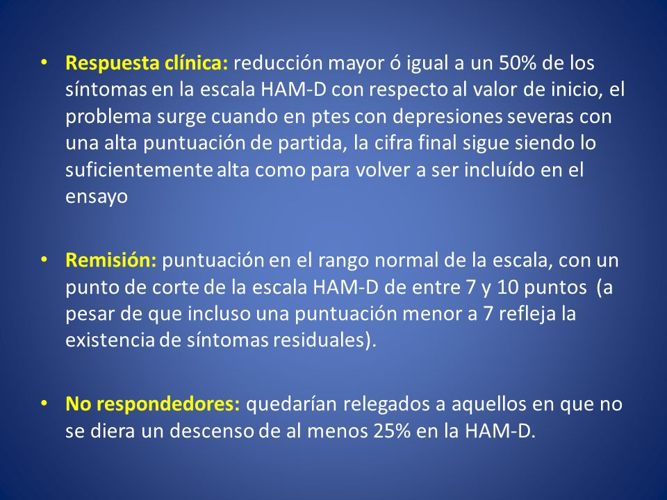 Respuesta clínica: reducción mayor ó igual a un 50% de los síntomas en la escala HAM-D con respecto al valor de inicio, el problema surge cuando en ptes con depresiones severas con una alta puntuación de partida, la cifra final sigue siendo lo suficientemente alta como para volver a ser incluído en el ensayo