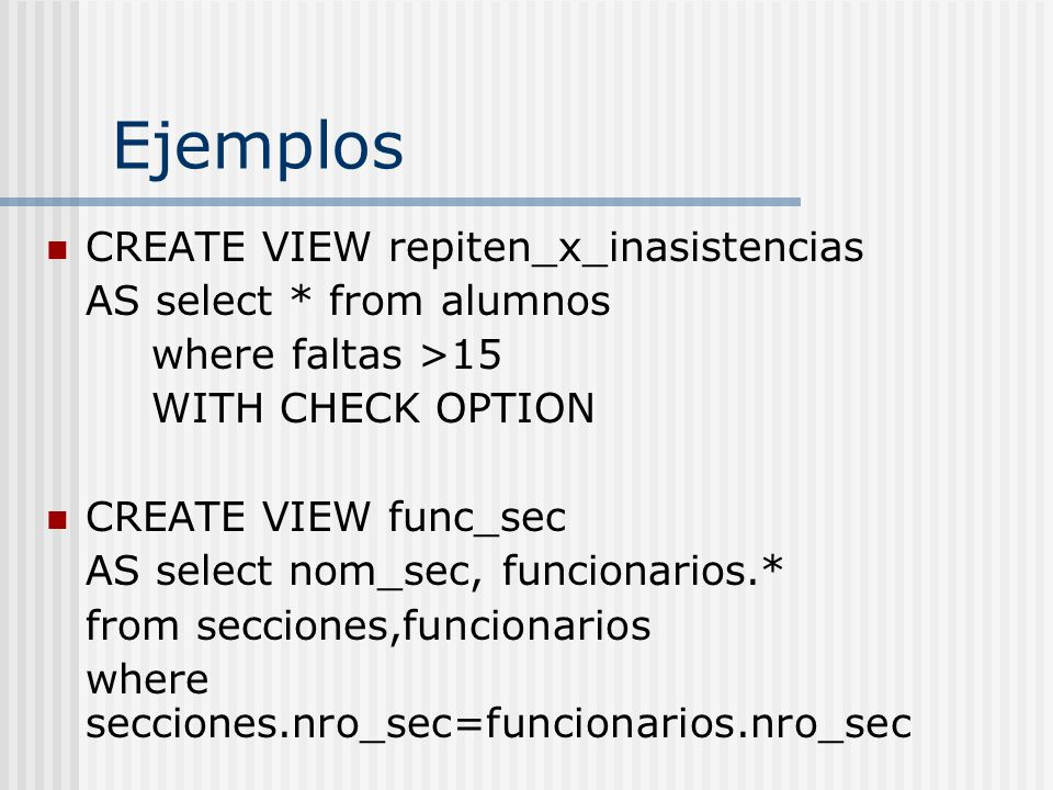 Ejemplos CREATE VIEW repiten_x_inasistencias AS select * from alumnos