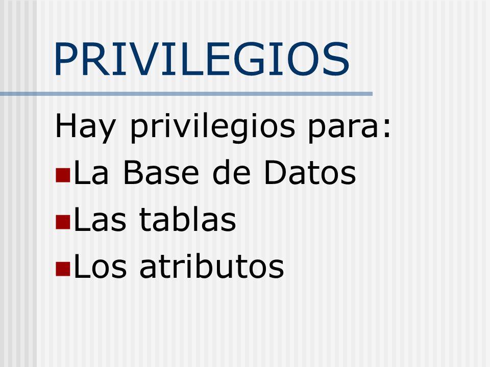 PRIVILEGIOS Hay privilegios para: La Base de Datos Las tablas