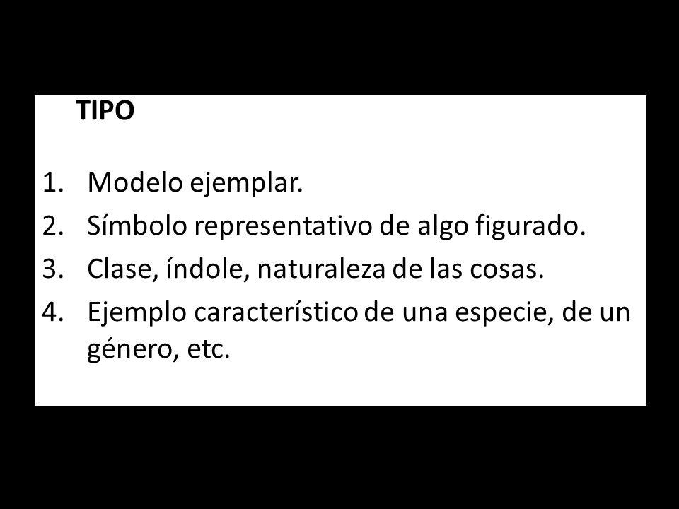 TIPO Modelo ejemplar. Símbolo representativo de algo figurado. Clase, índole, naturaleza de las cosas.