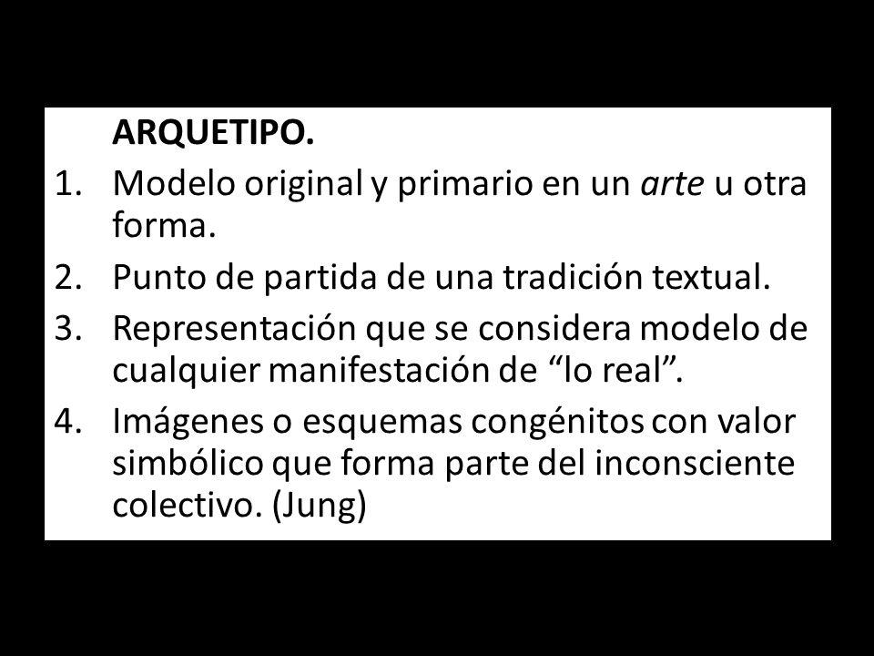ARQUETIPO. Modelo original y primario en un arte u otra forma. Punto de partida de una tradición textual.