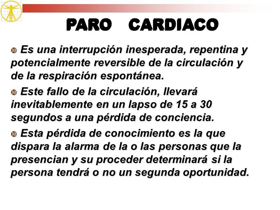 PARO CARDIACO Es una interrupción inesperada, repentina y potencialmente reversible de la circulación y de la respiración espontánea.