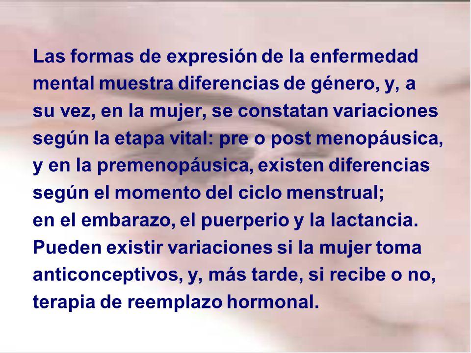 Las formas de expresión de la enfermedad mental muestra diferencias de género, y, a su vez, en la mujer, se constatan variaciones según la etapa vital: pre o post menopáusica, y en la premenopáusica, existen diferencias según el momento del ciclo menstrual; en el embarazo, el puerperio y la lactancia.