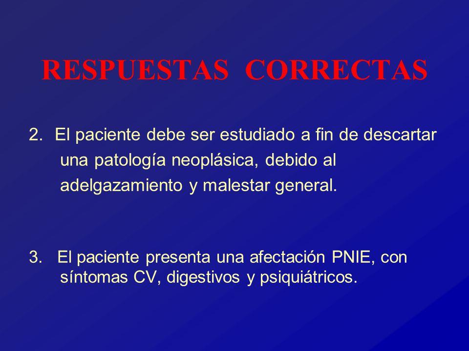 RESPUESTAS CORRECTAS 2. El paciente debe ser estudiado a fin de descartar una patología neoplásica, debido al adelgazamiento y malestar general.