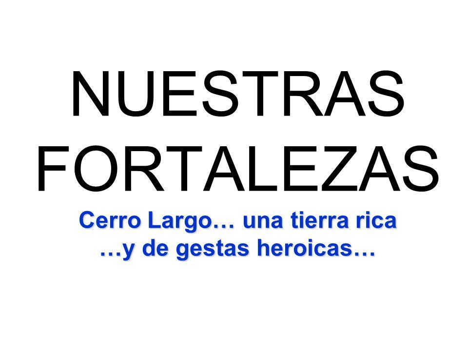 NUESTRAS FORTALEZAS Cerro Largo… una tierra rica …y de gestas heroicas…