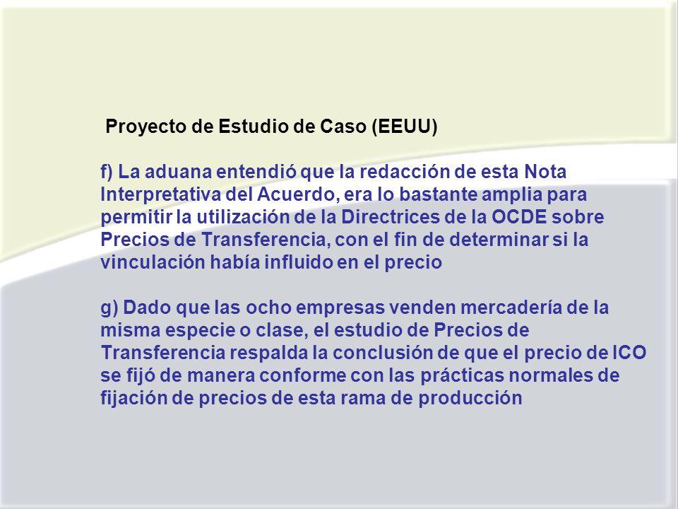 Proyecto de Estudio de Caso (EEUU) f) La aduana entendió que la redacción de esta Nota Interpretativa del Acuerdo, era lo bastante amplia para permitir la utilización de la Directrices de la OCDE sobre Precios de Transferencia, con el fin de determinar si la vinculación había influido en el precio g) Dado que las ocho empresas venden mercadería de la misma especie o clase, el estudio de Precios de Transferencia respalda la conclusión de que el precio de ICO se fijó de manera conforme con las prácticas normales de fijación de precios de esta rama de producción