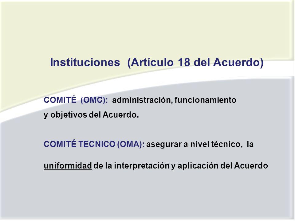 Instituciones (Artículo 18 del Acuerdo) COMITÉ (OMC): administración, funcionamiento y objetivos del Acuerdo.