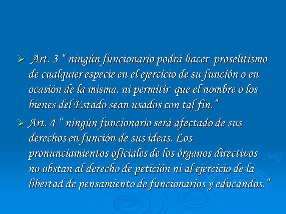 Art. 3 ningún funcionario podrá hacer proselitismo de cualquier especie en el ejercicio de su función o en ocasión de la misma, ni permitir que el nombre o los bienes del Estado sean usados con tal fin.