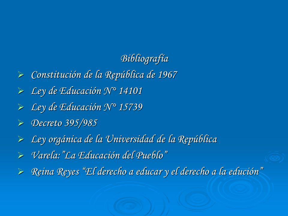 Bibliografía Constitución de la República de 1967. Ley de Educación N° 14101. Ley de Educación N° 15739.