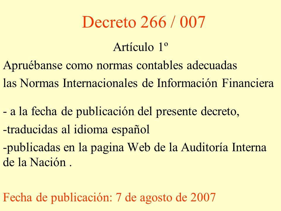 Decreto 266 / 007 Artículo 1º. Apruébanse como normas contables adecuadas. las Normas Internacionales de Información Financiera.