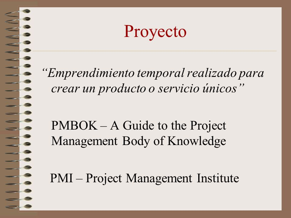 Proyecto Emprendimiento temporal realizado para crear un producto o servicio únicos PMBOK – A Guide to the Project Management Body of Knowledge.