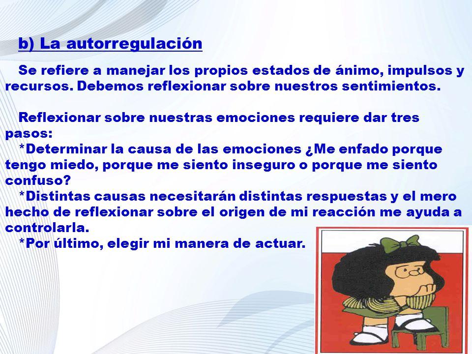 b) La autorregulación Se refiere a manejar los propios estados de ánimo, impulsos y recursos. Debemos reflexionar sobre nuestros sentimientos.