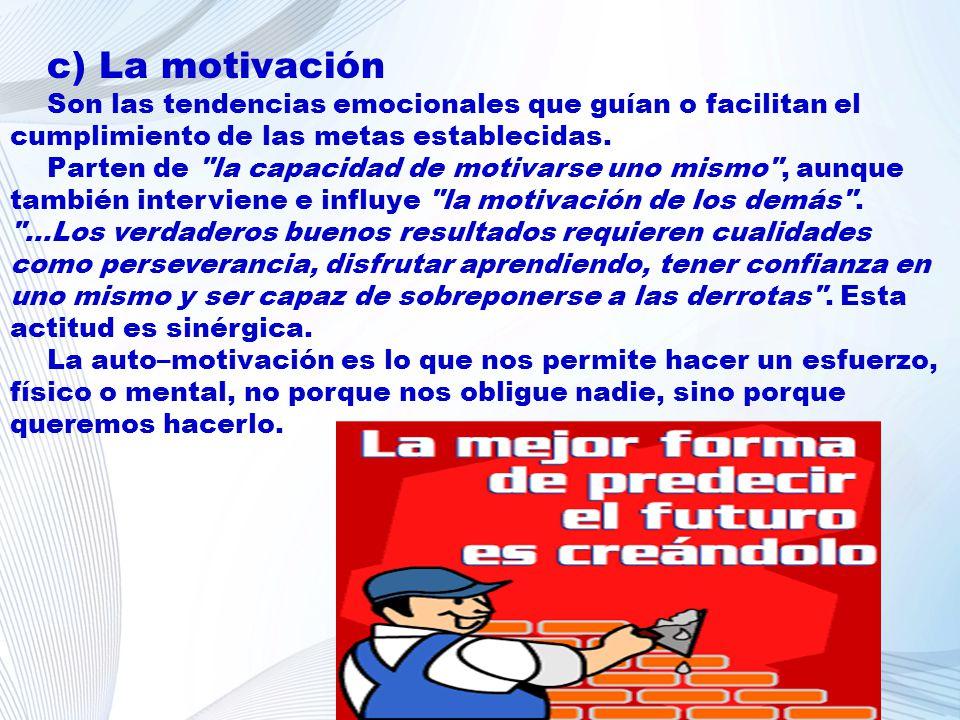 c) La motivación Son las tendencias emocionales que guían o facilitan el cumplimiento de las metas establecidas.