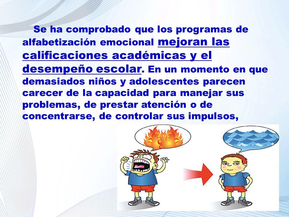 Se ha comprobado que los programas de alfabetización emocional mejoran las calificaciones académicas y el desempeño escolar. En un momento en que demasiados niños y adolescentes parecen carecer de la capacidad para manejar sus problemas, de prestar atención o de concentrarse, de controlar sus impulsos,
