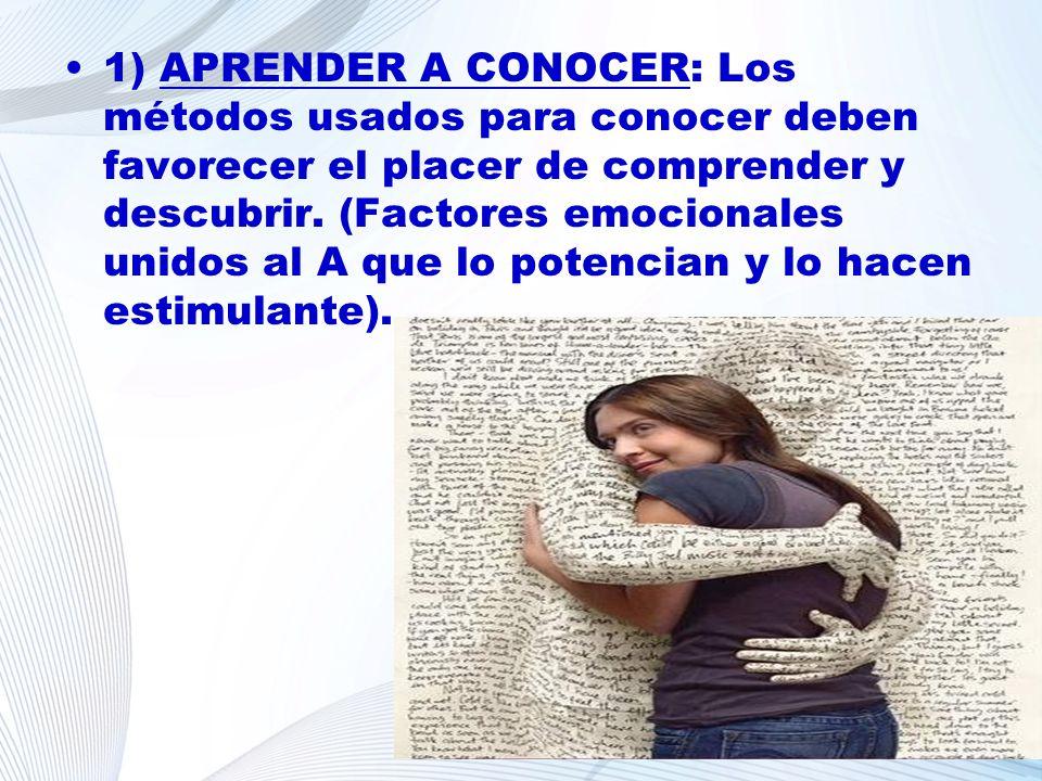 1) APRENDER A CONOCER: Los métodos usados para conocer deben favorecer el placer de comprender y descubrir. (Factores emocionales unidos al A que lo potencian y lo hacen estimulante).