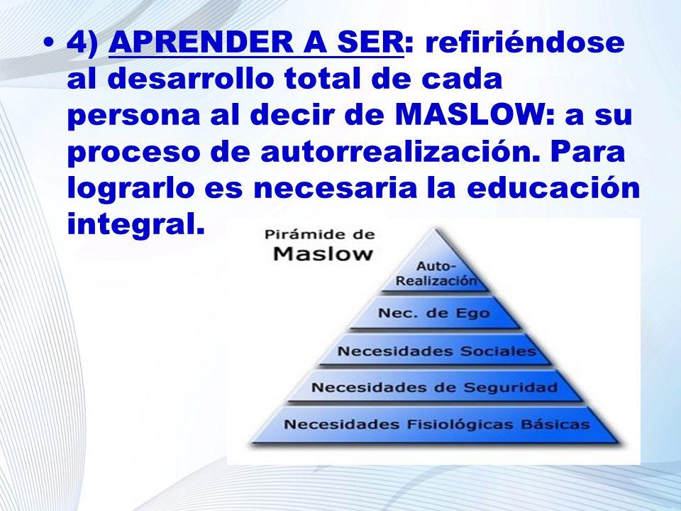 4) APRENDER A SER: refiriéndose al desarrollo total de cada persona al decir de MASLOW: a su proceso de autorrealización. Para lograrlo es necesaria la educación integral.