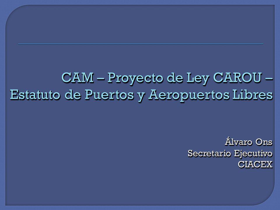 CAM – Proyecto de Ley CAROU – Estatuto de Puertos y Aeropuertos Libres Álvaro Ons Secretario Ejecutivo CIACEX