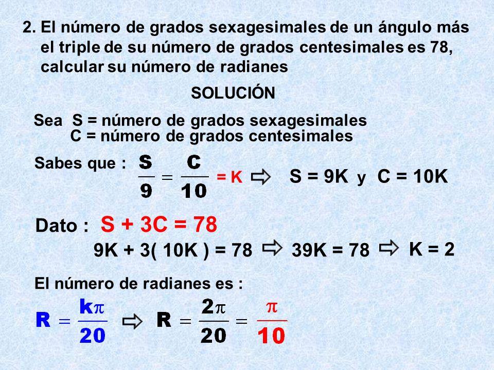 S = 9K C = 10K Dato : S + 3C = 78 9K + 3( 10K ) = 78 39K = 78 K = 2