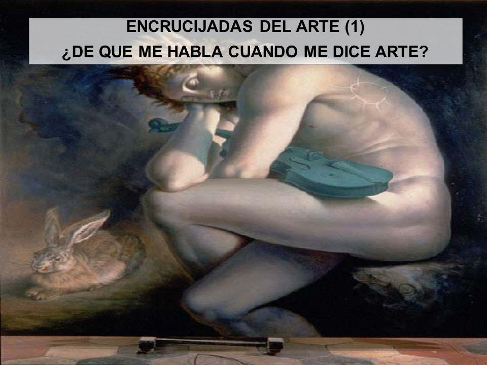 ENCRUCIJADAS DEL ARTE (1) ¿DE QUE ME HABLA CUANDO ME DICE ARTE